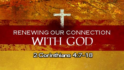 Renewing Our Connection With God | 2 Corinthians 4:7-18