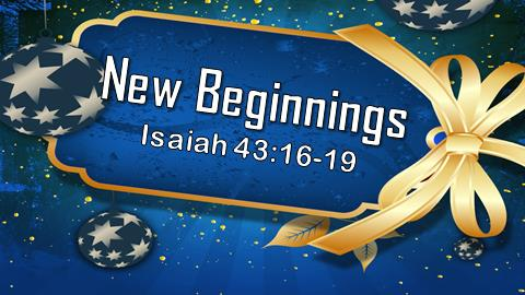 New Beginnings | Isaiah 43:16-19