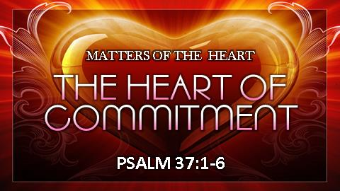 The Heart of Commitment | Psalm 37:1-6