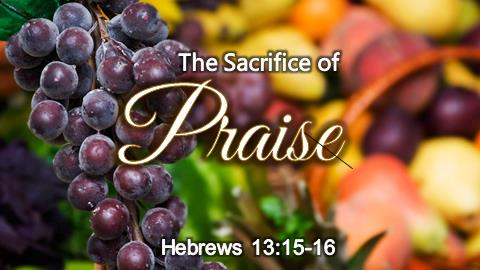The Sacrifice of Praise | Hebrews 13:15-16