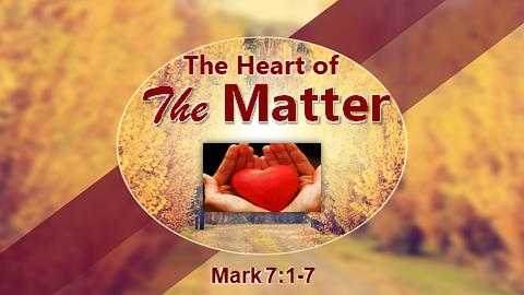 The Heart of The Matter | Mark 7:1-7